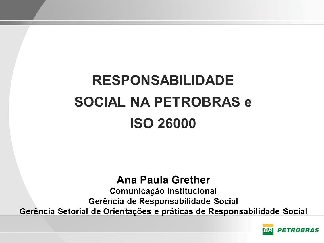 RESPONSABILIDADE SOCIAL NA PETROBRAS e ISO 26000 Ana Paula Grether Comunicação Institucional Gerência de Responsabilidade Social Gerência Setorial de