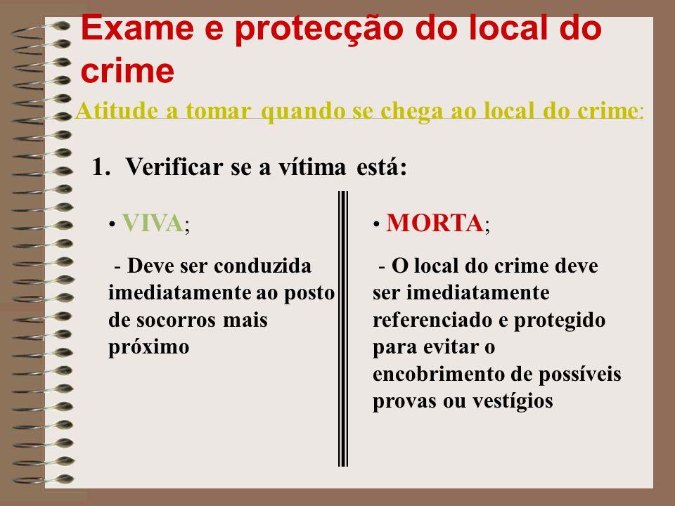 Exame e protecção do local do crime Atitude a tomar quando se chega ao local do crime: 1.Verificar se a vítima está: VIVA ; - Deve ser conduzida imedi