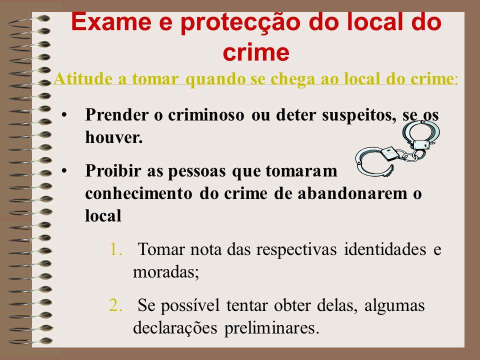 Exame e protecção do local do crime Atitude a tomar quando se chega ao local do crime: Prender o criminoso ou deter suspeitos, se os houver. Proibir a