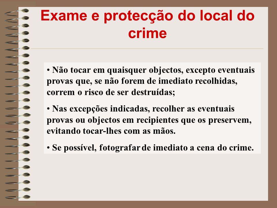 Exame e protecção do local do crime Não tocar em quaisquer objectos, excepto eventuais provas que, se não forem de imediato recolhidas, correm o risco