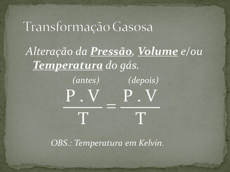 Alteração da Pressão, Volume e/ou Temperatura do gás. P. V T P. V T (antes)(depois) OBS.: Temperatura em Kelvin.