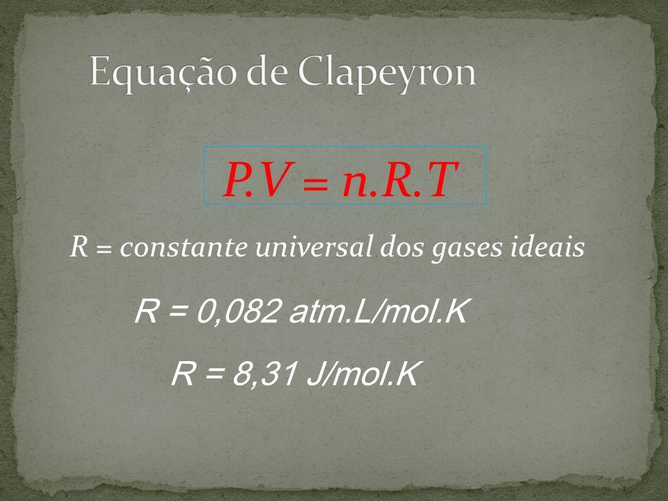 R = constante universal dos gases ideais P.V = n.R.T R = 0,082 atm.L/mol.K R = 8,31 J/mol.K