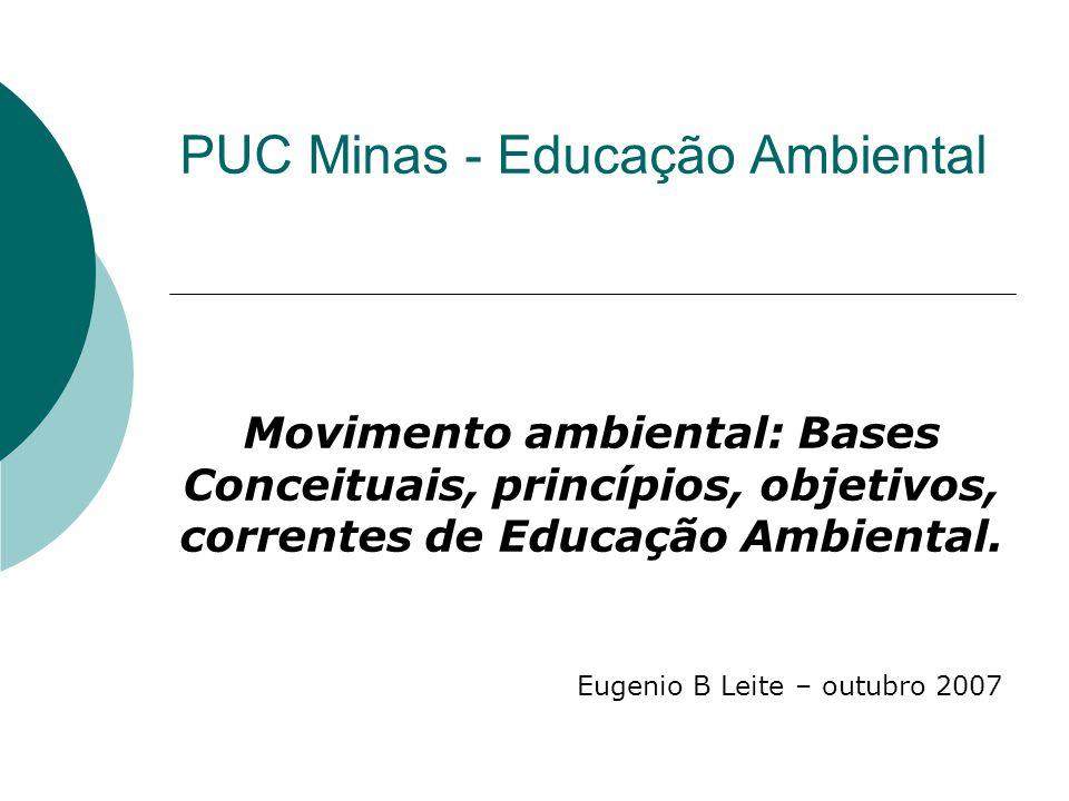 PUC Minas - Educação Ambiental Movimento ambiental: Bases Conceituais, princípios, objetivos, correntes de Educação Ambiental. Eugenio B Leite – outub