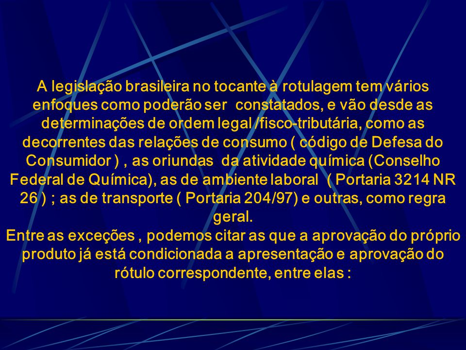 A legislação brasileira no tocante à rotulagem tem vários enfoques como poderão ser constatados, e vão desde as determinações de ordem legal /fisco-tributária, como as decorrentes das relações de consumo ( código de Defesa do Consumidor ), as oriundas da atividade química (Conselho Federal de Química), as de ambiente laboral ( Portaria 3214 NR 26 ) ; as de transporte ( Portaria 204/97) e outras, como regra geral.