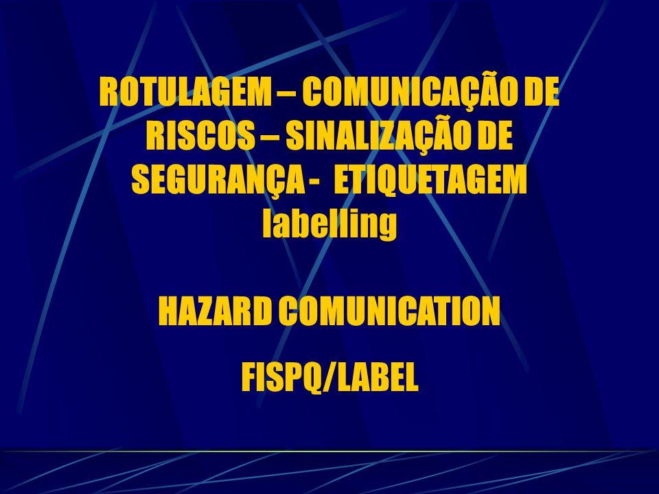 ROTULAGEM – COMUNICAÇÃO DE RISCOS – SINALIZAÇÃO DE SEGURANÇA - ETIQUETAGEM labelling HAZARD COMUNICATION FISPQ/LABEL