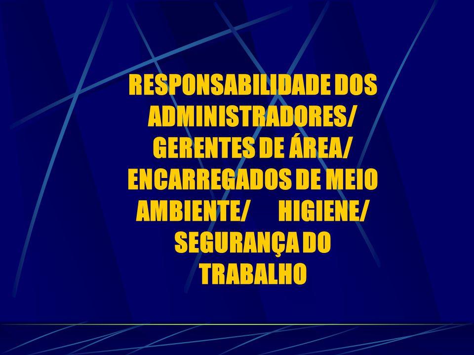 RESPONSABILIDADE DOS ADMINISTRADORES/ GERENTES DE ÁREA/ ENCARREGADOS DE MEIO AMBIENTE/ HIGIENE/ SEGURANÇA DO TRABALHO