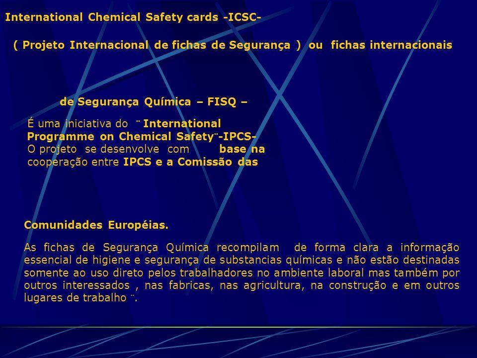 International Chemical Safety cards -ICSC- ( Projeto Internacional de fichas de Segurança ) ou fichas internacionais de Segurança Química – FISQ – É uma iniciativa do ¨ International Programme on Chemical Safety¨-IPCS- O projeto se desenvolve com base na cooperação entre IPCS e a Comissão das Comunidades Européias.