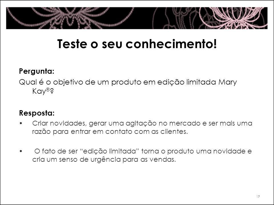 Teste o seu conhecimento! Pergunta: Qual é o objetivo de um produto em edição limitada Mary Kay ® ? Resposta: Criar novidades, gerar uma agitação no m