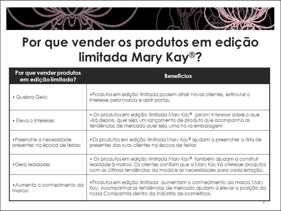 Por que vender os produtos em edição limitada Mary Kay ® ? 5 Por que vender produtos em edição limitada? Benefícios Quebra Gelo: Produtos em edição li