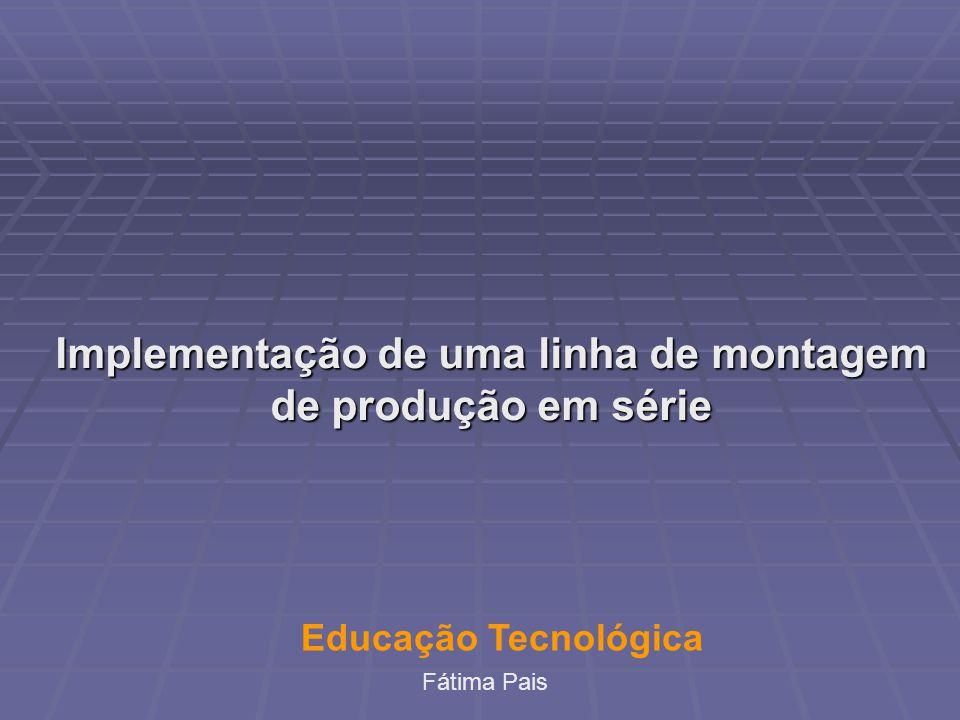 Implementação de uma linha de montagem de produção em série Educação Tecnológica Fátima Pais