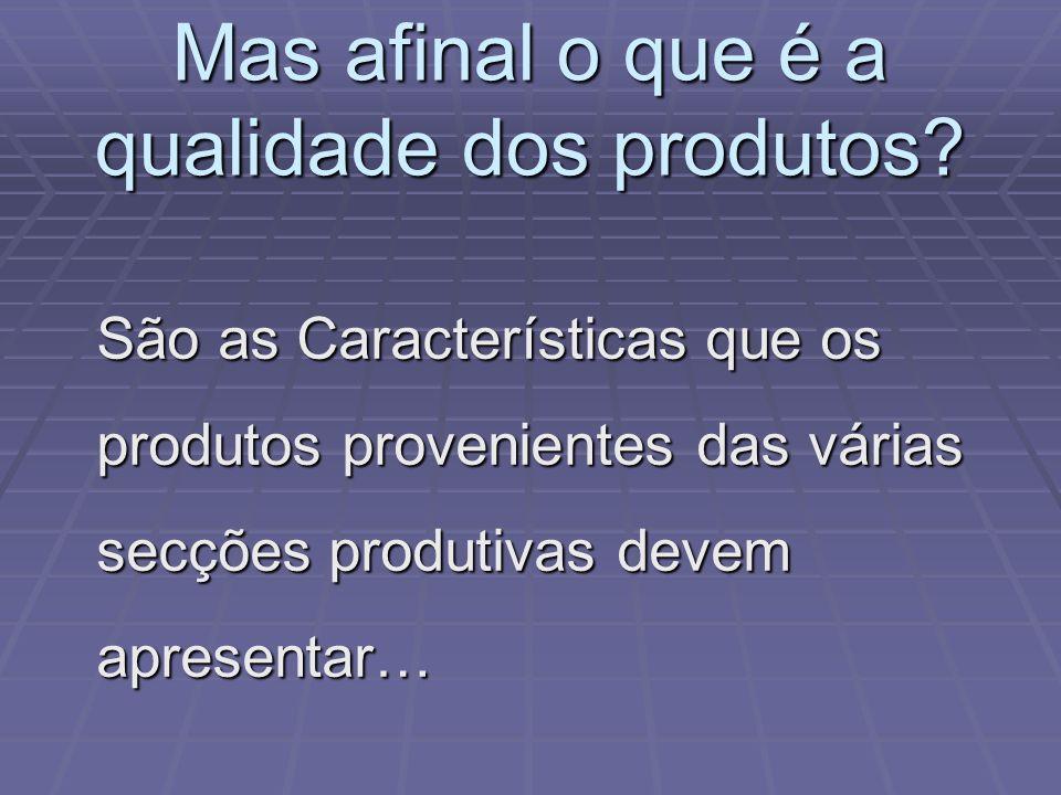 Mas afinal o que é a qualidade dos produtos? São as Características que os produtos provenientes das várias secções produtivas devem apresentar…
