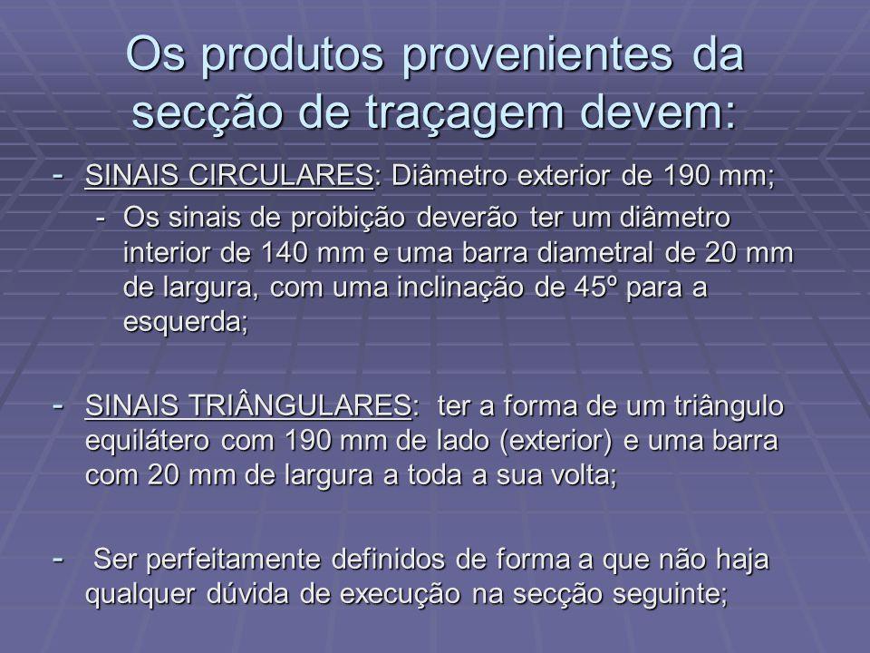 Os produtos provenientes da secção de traçagem devem: - SINAIS CIRCULARES: Diâmetro exterior de 190 mm; -Os sinais de proibição deverão ter um diâmetr