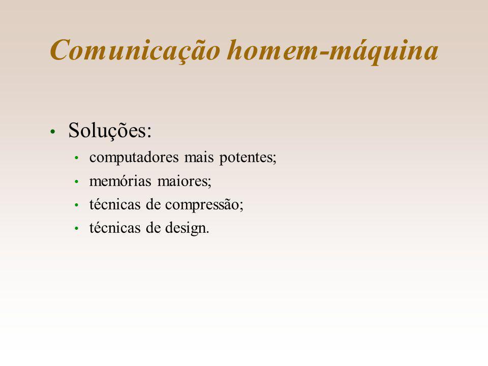 Comunicação homem-máquina Soluções: computadores mais potentes; memórias maiores; técnicas de compressão; técnicas de design.