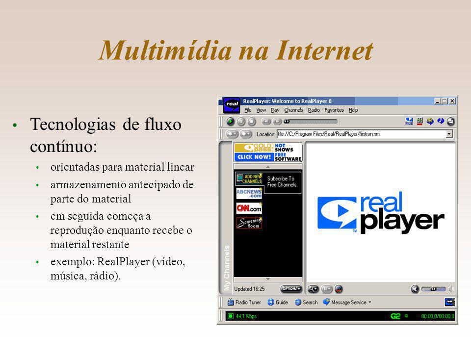 Multimídia na Internet Tecnologias de fluxo contínuo: orientadas para material linear armazenamento antecipado de parte do material em seguida começa a reprodução enquanto recebe o material restante exemplo: RealPlayer (vídeo, música, rádio).