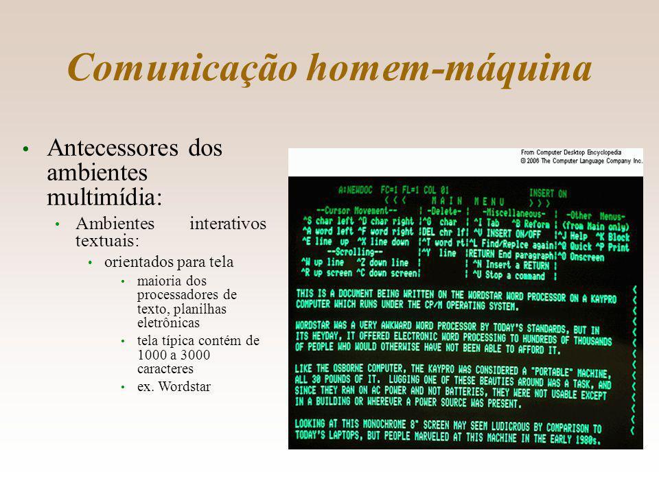 Comunicação homem-máquina Antecessores dos ambientes multimídia: Ambientes interativos textuais: orientados para tela maioria dos processadores de texto, planilhas eletrônicas tela típica contém de 1000 a 3000 caracteres ex.