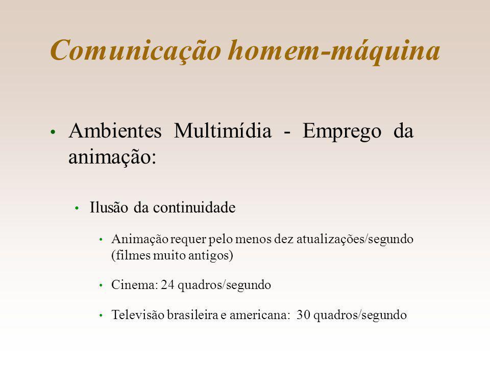 Comunicação homem-máquina Ambientes Multimídia - Emprego da animação: Ilusão da continuidade Animação requer pelo menos dez atualizações/segundo (filmes muito antigos) Cinema: 24 quadros/segundo Televisão brasileira e americana: 30 quadros/segundo 8