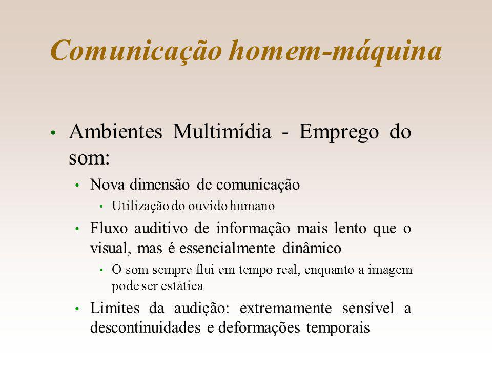 Comunicação homem-máquina Ambientes Multimídia - Emprego do som: Nova dimensão de comunicação Utilização do ouvido humano Fluxo auditivo de informação mais lento que o visual, mas é essencialmente dinâmico O som sempre flui em tempo real, enquanto a imagem pode ser estática Limites da audição: extremamente sensível a descontinuidades e deformações temporais 9