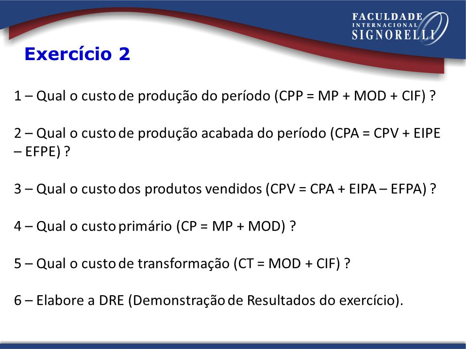 1 – Qual o custo de produção do período (CPP = MP + MOD + CIF) ? 2 – Qual o custo de produção acabada do período (CPA = CPV + EIPE – EFPE) ? 3 – Qual