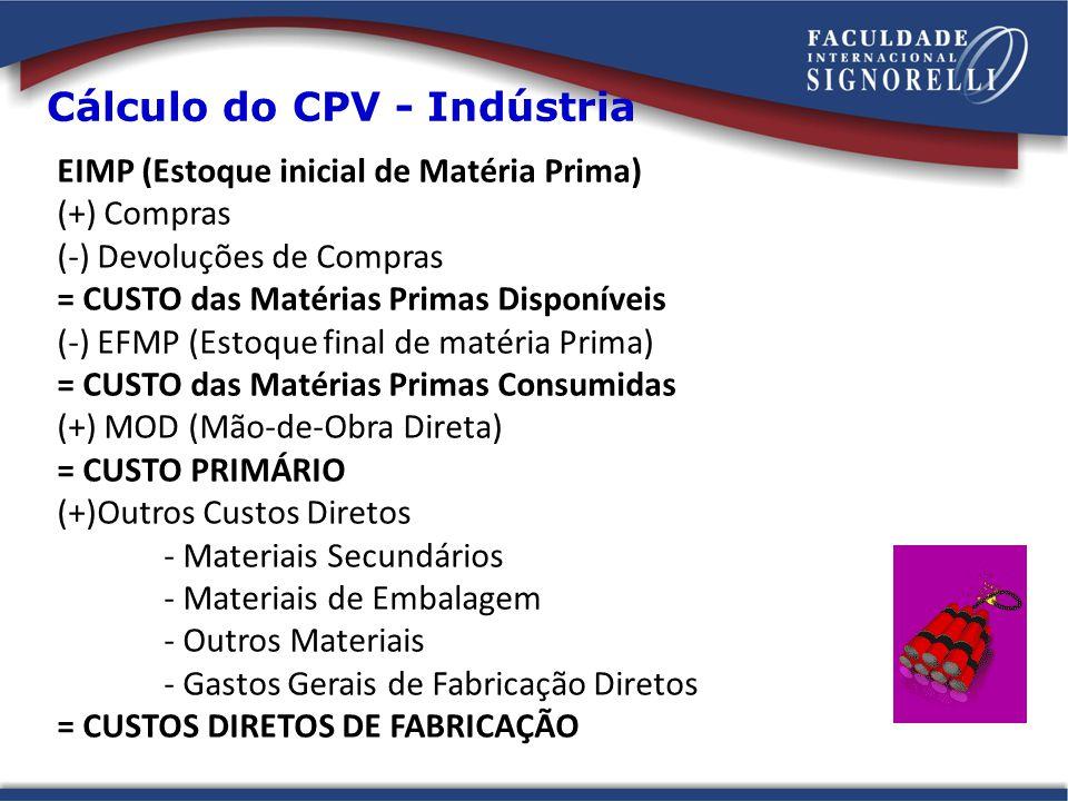 (+) CIF (Custos Indiretos de Fabricação) - Materiais Indiretos - Mão-de-Obra Indireta - Gastos Gerais de Fabricação Indiretos = CPP (CUSTO DE PRODUÇÃO DO PERÍODO) (+) EIPE (Estoque Inicial de Produtos em Elaboração) = CP (CUSTO DE PRODUÇÃO) (-) EFPE (Estoque Final de Produtos em Elaboração) = CPA (CUSTO DA PRODUÇÃO ACABADA) (+) EIPA (Estoque Inicial de Produtos Acabados) = CUSTO DOS PRODUTOS DISPONÍVEIS PARA VENDA (-) EFPA (Estoque Final de Produtos Acabados) = CPV (CUSTO DO PRODUTO VENDIDO) Cálculo do CPV - Indústria