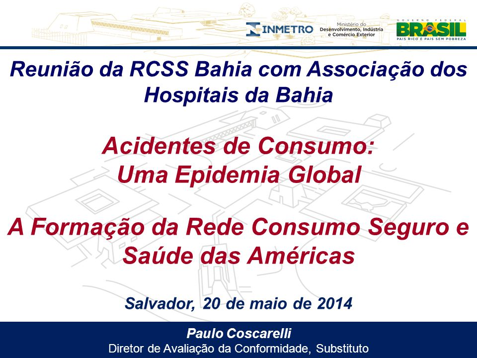 Paulo Coscarelli Diretor de Avaliação da Conformidade, Substituto Reunião da RCSS Bahia com Associação dos Hospitais da Bahia Acidentes de Consumo: Um