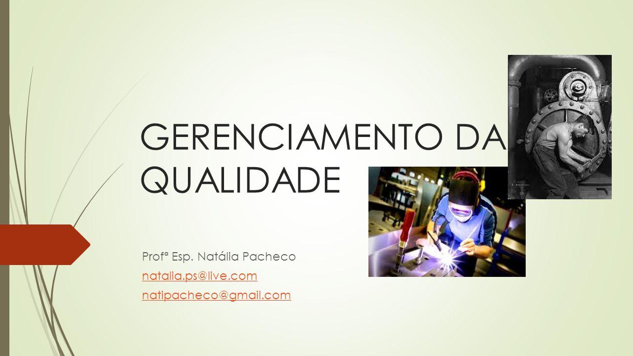 GERENCIAMENTO DA QUALIDADE Profª Esp. Natália Pacheco natalia.ps@live.com natipacheco@gmail.com