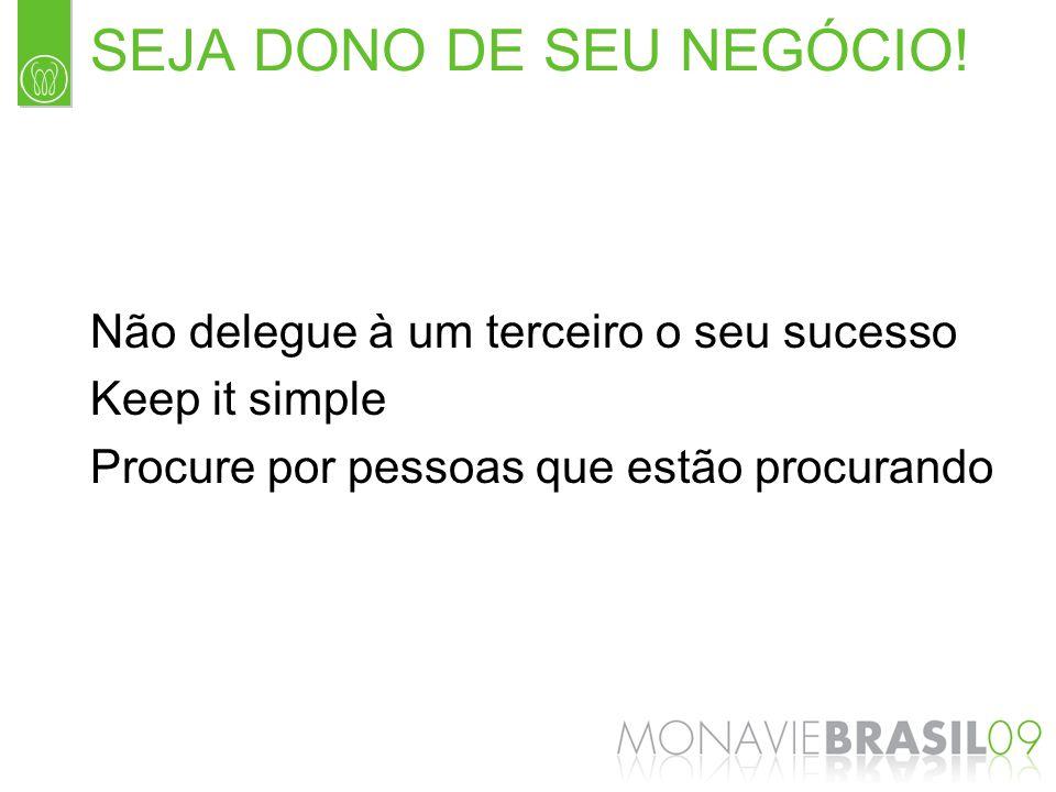 SEJA DONO DE SEU NEGÓCIO! Não delegue à um terceiro o seu sucesso Keep it simple Procure por pessoas que estão procurando