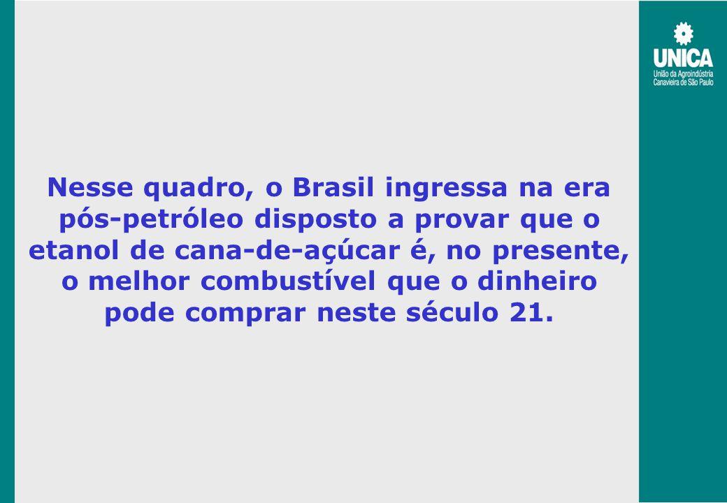 Nesse quadro, o Brasil ingressa na era pós-petróleo disposto a provar que o etanol de cana-de-açúcar é, no presente, o melhor combustível que o dinhei