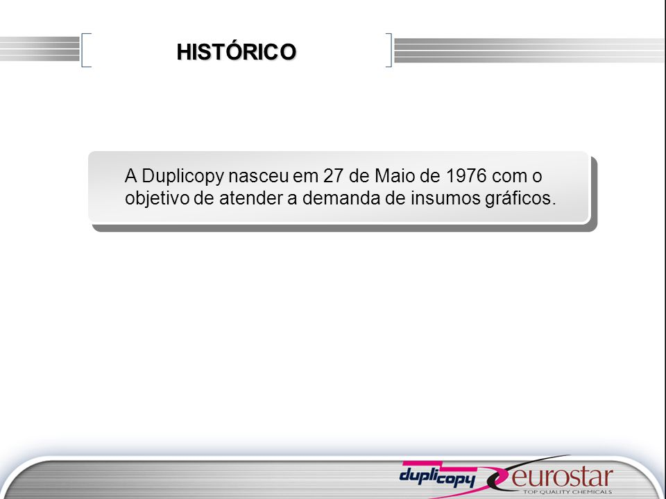 HISTÓRICO A Duplicopy nasceu em 27 de Maio de 1976 com o objetivo de atender a demanda de insumos gráficos.