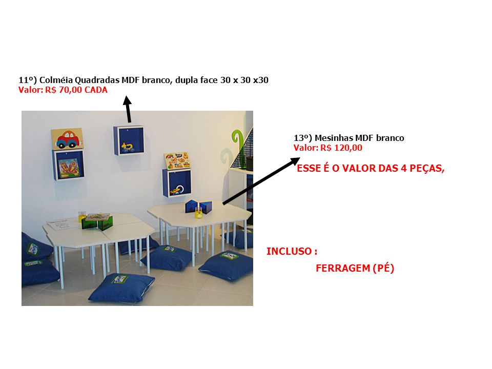 11º) Colméia Quadradas MDF branco, dupla face 30 x 30 x30 Valor: R$ 70,00 CADA INCLUSO : FERRAGEM (PÉ) 13º) Mesinhas MDF branco Valor: R$ 120,00 ESSE
