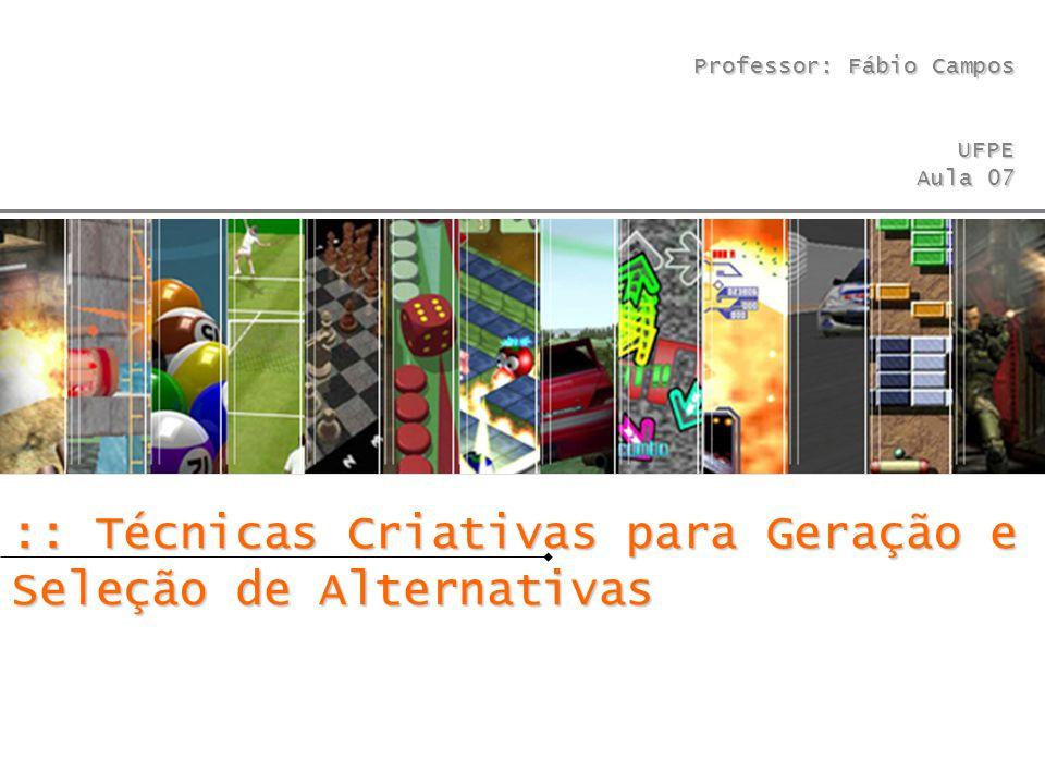 Professor: Fábio Campos UFPE Aula 07 :: Técnicas Criativas para Geração e Seleção de Alternativas