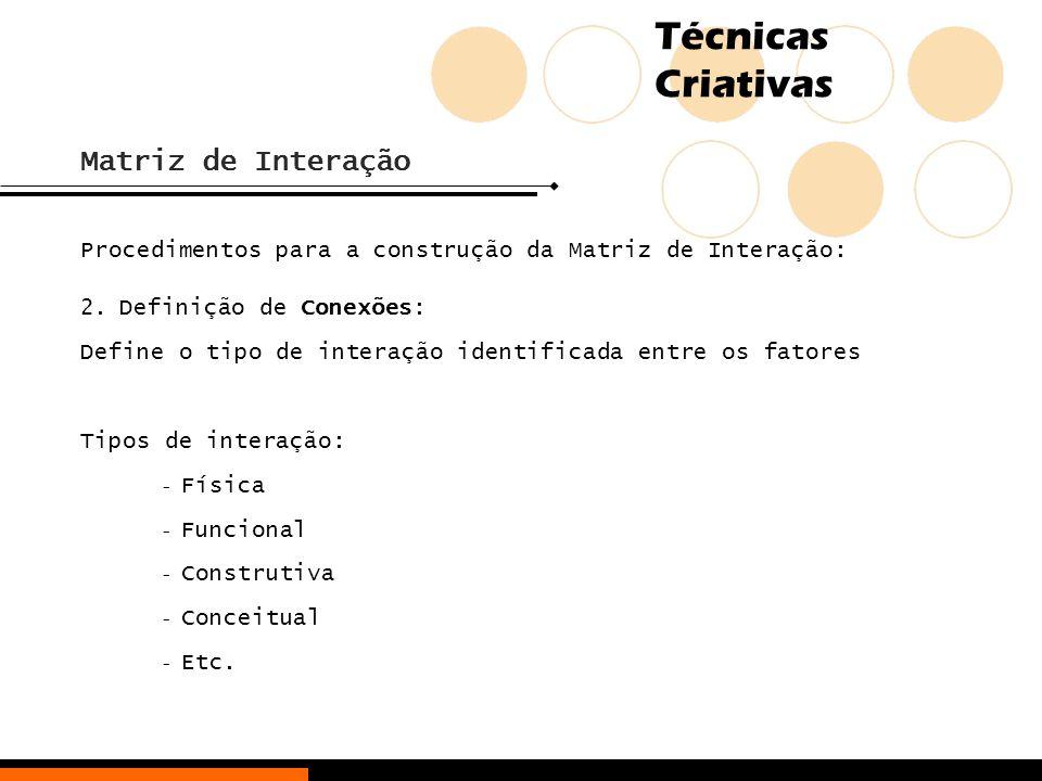 Técnicas Criativas Matriz de Interação Procedimentos para a construção da Matriz de Interação: 2.Definição de Conexões: Define o tipo de interação ide