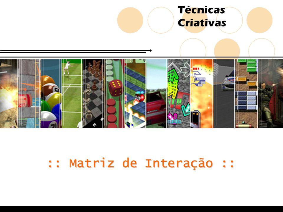 Técnicas Criativas Matriz de Interação Problema: e para jogos eletrônicos.