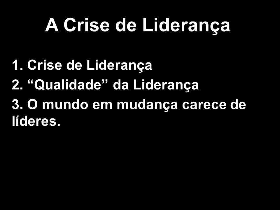 A Crise de Liderança 1. Crise de Liderança 2. Qualidade da Liderança 3. O mundo em mudança carece de líderes.