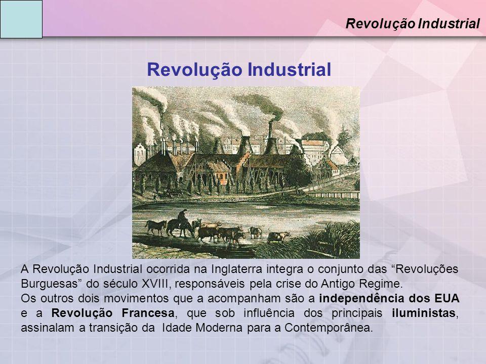 Revolução Industrial A Revolução Industrial ocorrida na Inglaterra integra o conjunto das Revoluções Burguesas do século XVIII, responsáveis pela crise do Antigo Regime.