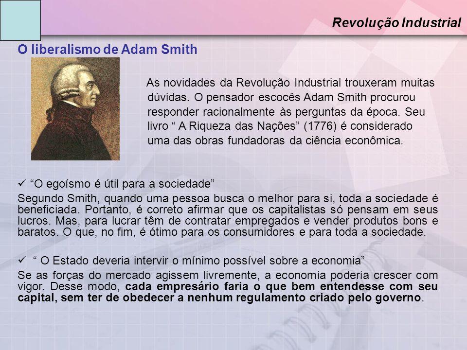 O liberalismo de Adam Smith Revolução Industrial As novidades da Revolução Industrial trouxeram muitas dúvidas. O pensador escocês Adam Smith procurou