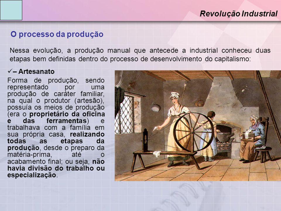O processo da produção Revolução Industrial – Artesanato Forma de produção, sendo representado por uma produção de caráter familiar, na qual o produto