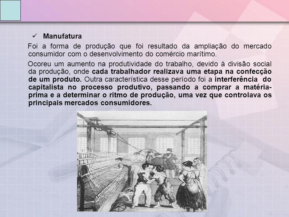 Manufatura Foi a forma de produção que foi resultado da ampliação do mercado consumidor com o desenvolvimento do comércio marítimo. Ocoreu um aumento