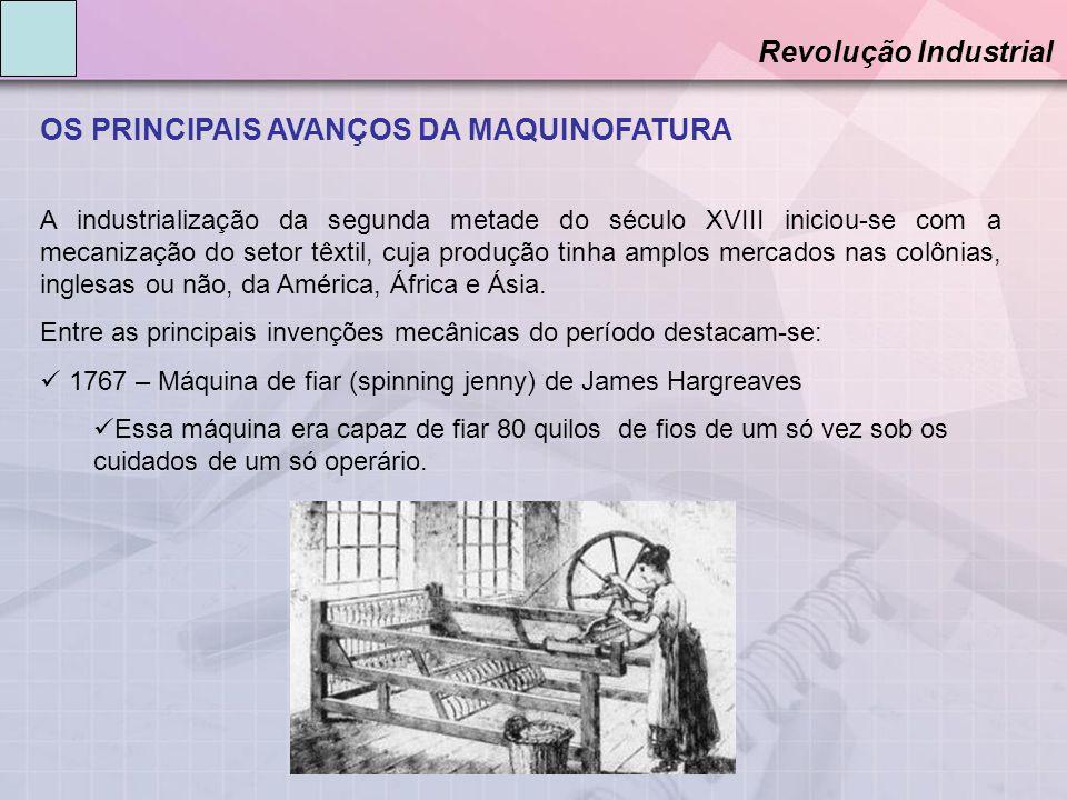 OS PRINCIPAIS AVANÇOS DA MAQUINOFATURA Revolução Industrial A industrialização da segunda metade do século XVIII iniciou-se com a mecanização do setor