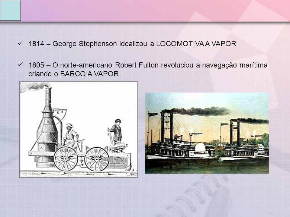 1814 – George Stephenson idealizou a LOCOMOTIVA A VAPOR 1805 – O norte-americano Robert Fulton revoluciou a navegação marítima criando o BARCO A VAPOR.
