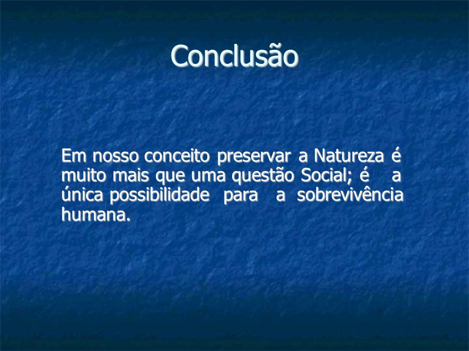 Conclusão Em nosso conceito preservar a Natureza é muito mais que uma questão Social; é a única possibilidade para a sobrevivência humana.