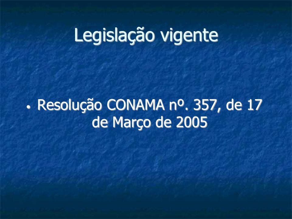 Legislação vigente Resolução CONAMA nº. 357, de 17 de Março de 2005 Resolução CONAMA nº. 357, de 17 de Março de 2005