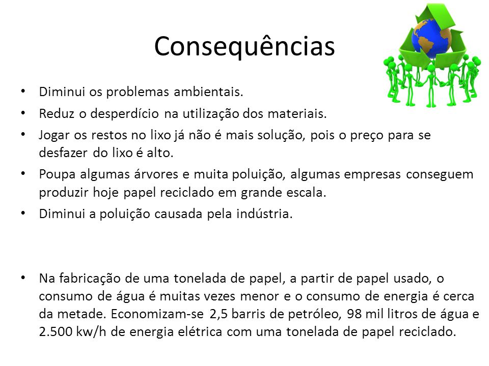 Consequências Diminui os problemas ambientais. Reduz o desperdício na utilização dos materiais. Jogar os restos no lixo já não é mais solução, pois o