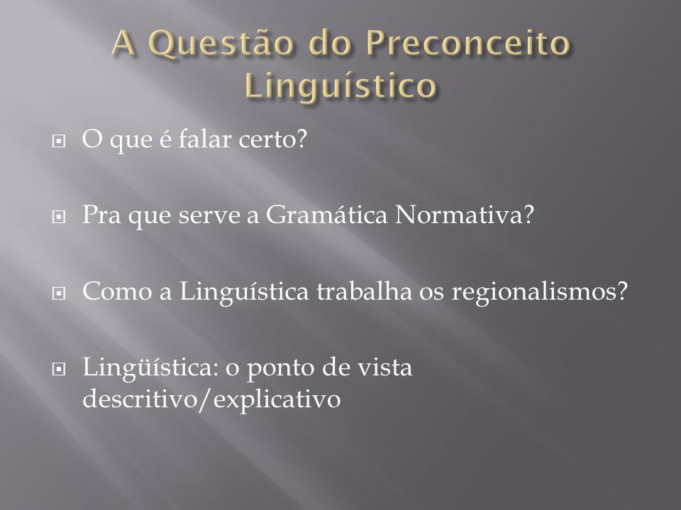 O que é falar certo? Pra que serve a Gramática Normativa? Como a Linguística trabalha os regionalismos? Lingüística: o ponto de vista descritivo/expli
