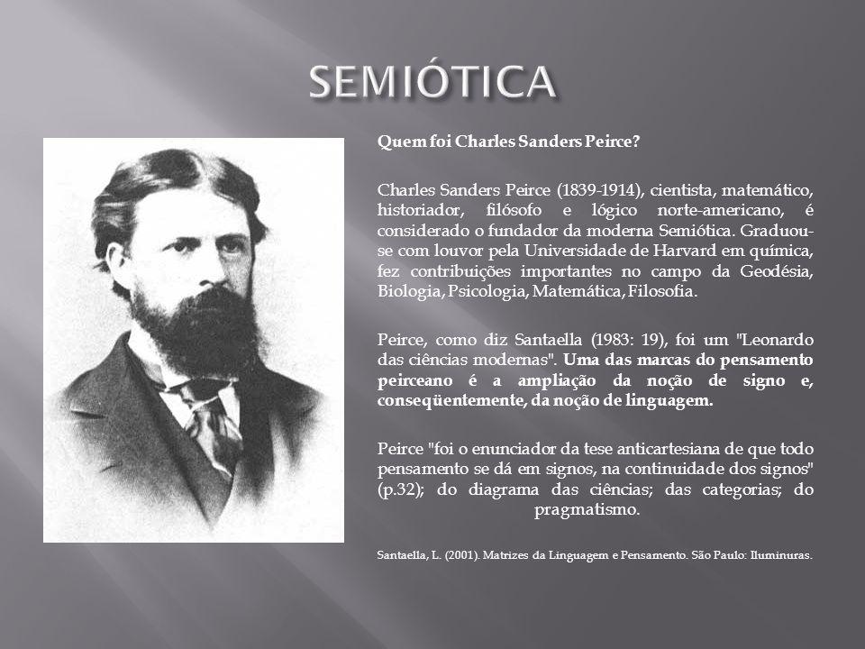 Quem foi Charles Sanders Peirce? Charles Sanders Peirce (1839-1914), cientista, matemático, historiador, filósofo e lógico norte-americano, é consider