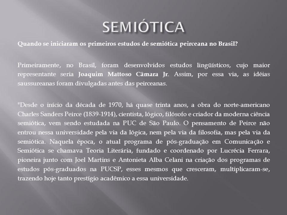 Quando se iniciaram os primeiros estudos de semiótica peirceana no Brasil? Primeiramente, no Brasil, foram desenvolvidos estudos lingüísticos, cujo ma