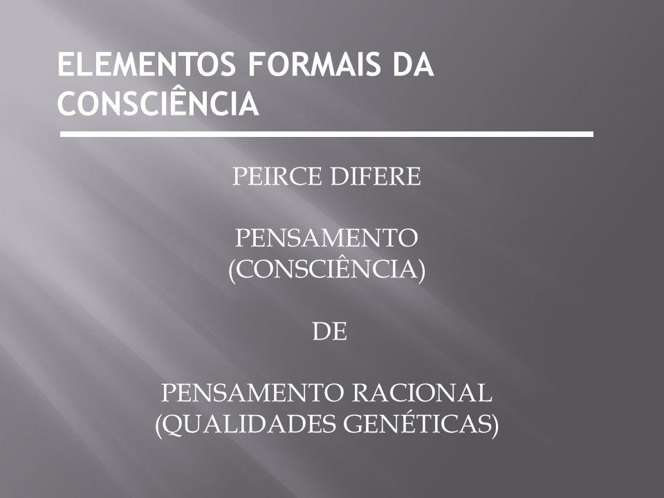 ELEMENTOS FORMAIS DA CONSCIÊNCIA PEIRCE DIFERE PENSAMENTO (CONSCIÊNCIA) DE PENSAMENTO RACIONAL (QUALIDADES GENÉTICAS)