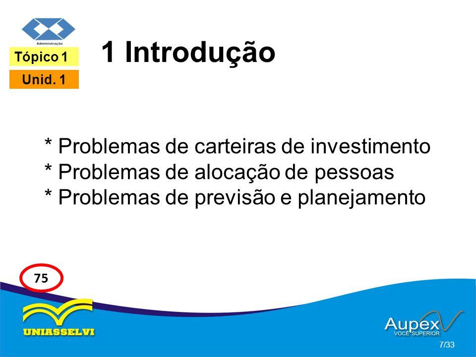 1 Introdução * Problemas de carteiras de investimento * Problemas de alocação de pessoas * Problemas de previsão e planejamento 7/33 Tópico 1 Unid. 1