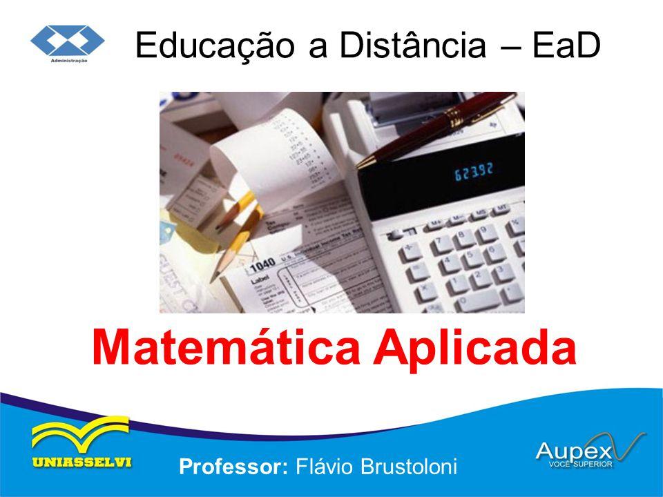Educação a Distância – EaD Professor: Flávio Brustoloni Matemática Aplicada