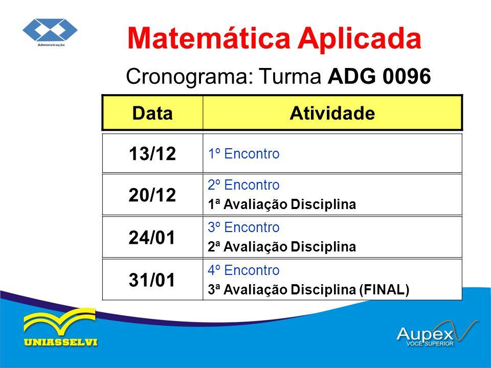 Cronograma: Turma ADG 0096 Matemática Aplicada DataAtividade 20/12 2º Encontro 1ª Avaliação Disciplina 13/12 1º Encontro 24/01 3º Encontro 2ª Avaliaçã