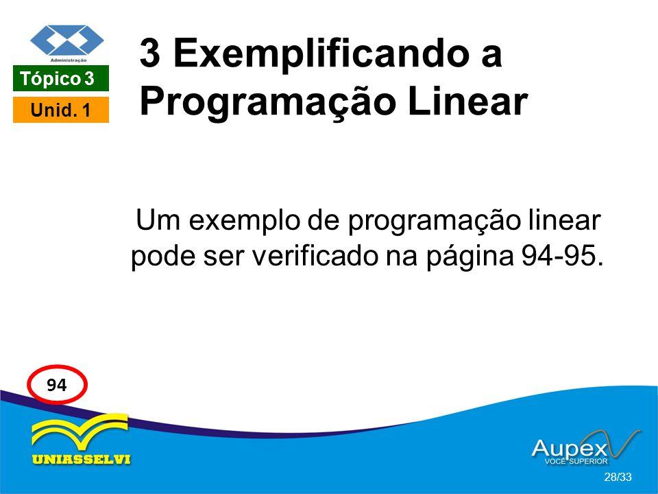 3 Exemplificando a Programação Linear Um exemplo de programação linear pode ser verificado na página 94-95. 28/33 Tópico 3 Unid. 1 94